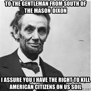 Lincoln - to the gentleman from south of the mason-dixon I assure you I have the right to kill american citizens on us soil
