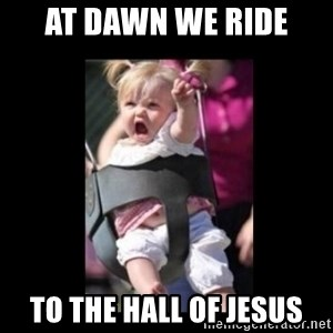 At Dawn... We Ride! - AT DAWN WE RIDE TO THE HALL OF JESUS