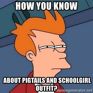 Futurama Fry - how you know  about pigtails and schoolgirl outfit?
