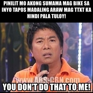 Willie Revillame U dont do that to me Prince22 - pinilit mo akong sumama mag bike sa inyo tapos madaling araw mag ttxt ka hindi pala tuloy! you don't do that to me!