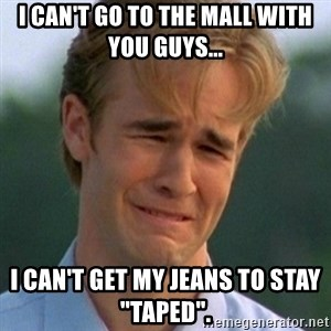 "90s Problems - I can't go to the mall with you guys... I can't get my jeans to staY ""taped""."