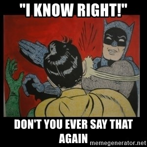 """Batman Slappp - """"i know right!"""" don't you ever say that again"""