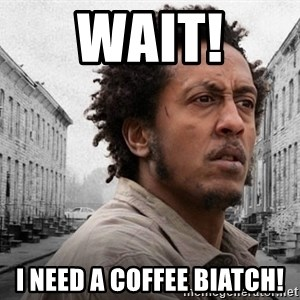 The Wire, Bubbles - WAIT! I NEED a COFFEE BIATCH!