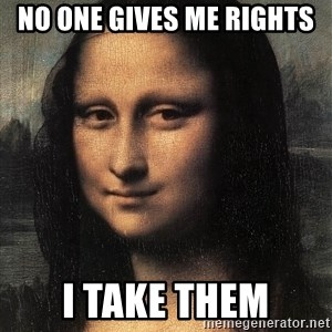 the mona lisa  - no one gives me rights i take them