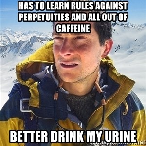 Bear Grylls Loneliness - Has to learn rules against perpetuities and all out of caffeine better drink my urine