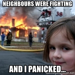 Disaster Girl - Neighbours were Fighting And I panicked...