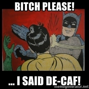 Batman Slappp - bitch please! ... i said de-caf!