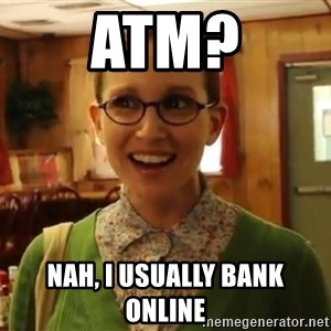 Sexually Oblivious Female - ATM? nah, i usually bank online