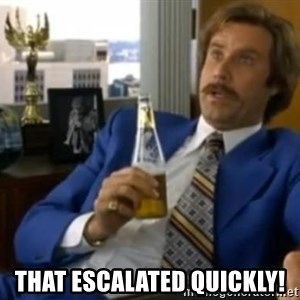 That escalated quickly-Ron Burgundy -  that escalated quickly!