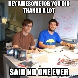 Naive Junior Creatives - HEY AWESOME JOB YOU DID THANKS A LOT  SAID NO ONE EVER