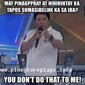 Willie You Don't Do That to Me! - May pinagpPRaY at hinihintay Ka,     TapOs SUMAsideline ka sa iba? You don't do that to me!