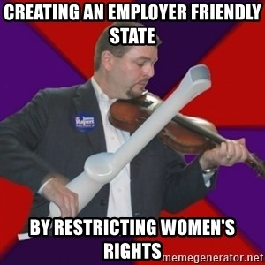 FiddlingRapert - Creating an employer friendly state by restricting women's rights