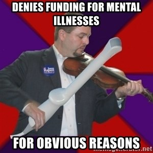 FiddlingRapert - denies funding for mental illnesses for obvious reasons
