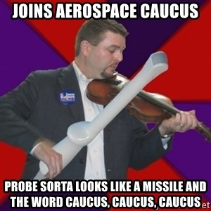 FiddlingRapert - Joins aerospace caucus probe sorta looks like a MISSILE and the word caucus, caucus, caucus