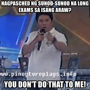 Willie You Don't Do That to Me! - nagpasched ng sunod-sunod na long exams sa isang araw? you don't do that to me!