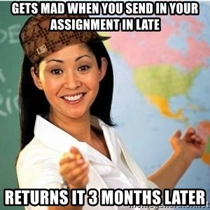 Scumbag Teacher 2 - gets mad when you send in your assignment in late returns it 3 months later