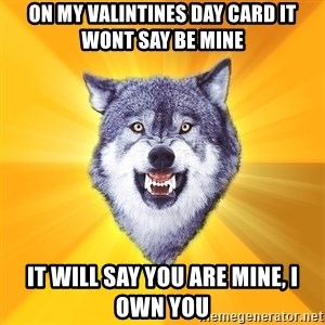 Courage Wolf - on my valintines day card it wont say be mine it will say you are mine, I own you