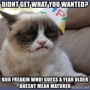 Birthday Grumpy Cat - didnt get what you wanted? boo freakin who! guess a year older doesnt mean maturer
