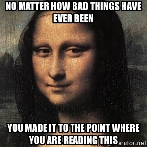 the mona lisa  - no matter how bad things have ever been you made it to the point where you are reading this