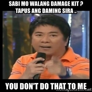 You don't do that to me meme - sabi mo walang damage kit ? tapus ang daming sira .. you don't do that to me