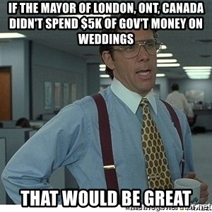 That would be great - if the mayor of london, ont, canada didn't spend $5k of gov't money on weddings that would be great