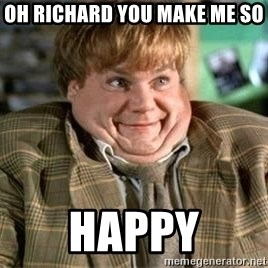 TommyBoy  - Oh RIchard You make me so  Happy