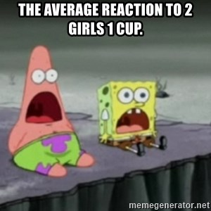 Spongebob - The average reaction to 2 Girls 1 Cup.