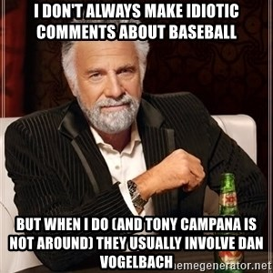 The Most Interesting Man In The World - i don't always make idiotic comments about baseball but when i do (and tony campana is not around) they usually involve dan vogelbach