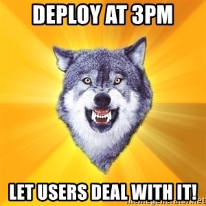 Courage Wolf - deploy at 3pm Let users deal with it!
