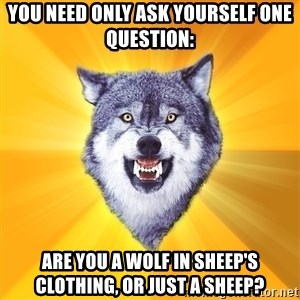 Courage Wolf - You need only ask yourself one question: Are you a wolf in sheep's clothing, or just a sheep?