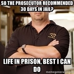 Pawn Stars Rick - so the prosecutor recommended 30 days in jail? Life in prison, best i can do