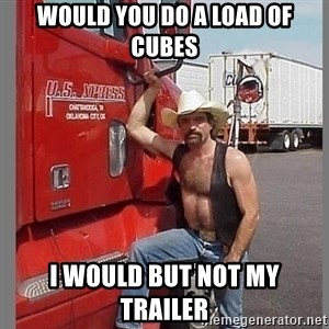 macho trucker  - WOULD YOU DO A LOAD OF CUBES I WOULD BUT NOT MY TRAILER