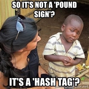 Skeptical African Child - so it's not a 'pound sign'? It's a 'hash tag'?