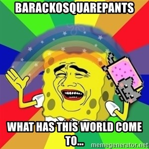 Putencio - BARACKOSQUAREPANTS WHAT HAS THIS WORLD COME TO...