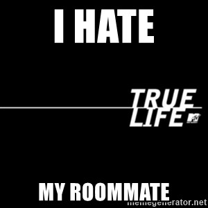 true life - I hATE MY ROOMMATE