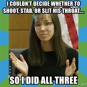 Jodi Arias bigger - i couldn't decide whether to shoot, stab, or slit his throat.... so i did all three