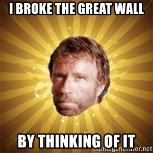 Chuck Norris Advice - i broke the great wall by thinking of it