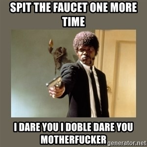 doble dare you  - spit the faucet one more time i dare you i doble dare you motherfucker