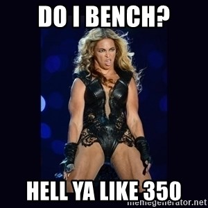 Beyonce derp - DO I BENCH? HELL YA LIKE 350