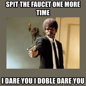 doble dare you  - spit the faucet one more time i dare you i doble dare you