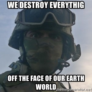 Aghast Soldier Guy - WE DESTROY EVERYTHIG OFF THE FACE OF OUR EARTH WORLD