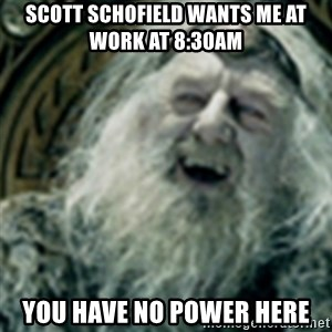 you have no power here - scott schofield wants me at work at 8:30am you have no power here