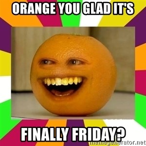 Annoying Orange Puns - orange you glad it's finally friday?