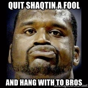 Shaq Face - Quit shaqtin a fool And hang with to bros