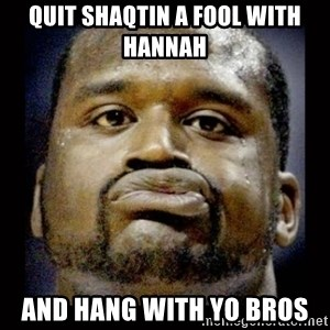 Shaq Face - Quit shaQtin a fool with Hannah And hang with Yo bros