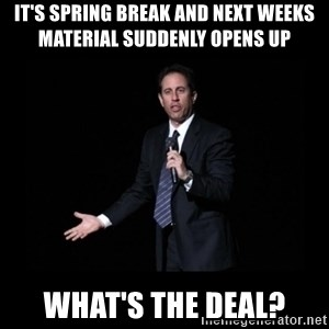 what's the deal? Seinfeld - it's spring break AND NEXT WEEKS MATERIAL suddenly OPENS up what's the deal?