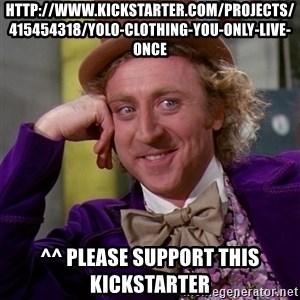 Willy Wonka - http://www.kickstarter.com/projects/415454318/yolo-clothing-you-only-live-once ^^ Please support this kickstarter