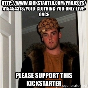 Scumbag Steve - http://www.kickstarter.com/projects/415454318/yolo-clothing-you-only-live-once Please support this kickstarter