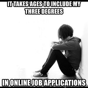 First World Problems - It takes ages to include my three degrees in online job applications