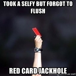 red card asshole - took a selfy but forgot to flush red card jackhole